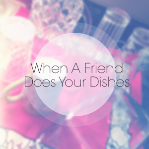 When A Friend Does Your Dishes