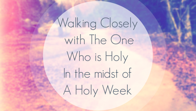 Walking Closely with the One Who is Holy in the Midst of a Holy Week