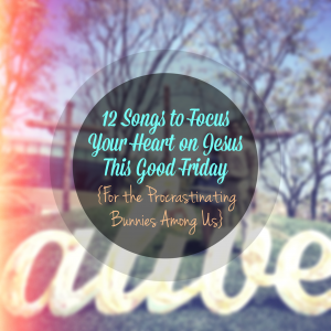 12 Songs to Focus Your Heart on Jesus This Good Friday {For the Procrastinating Bunnies Among Us}
