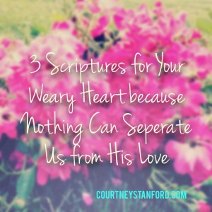 3 Scriptures for Your Weary Heart because Nothing Can Separate Us from His Love