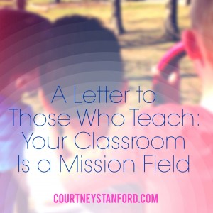 A Letter to Those Who Teach: Your Classroom is a Mission Field