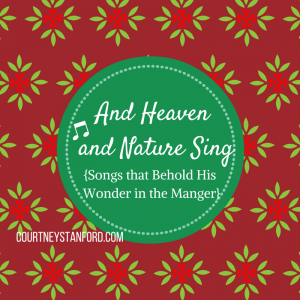 And Heaven and Nature Sing!  {Songs that Behold His Wonder in the Manger}