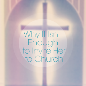 Why It Isn't Enough to Invite Her to Church